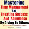 Mastering Time Management and Creating Success and Abundance by Giving to Others: Time Management and Abundance in Giving (Unabridged) Audiobook, by Rachelle Cullman
