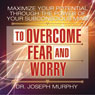 Maximize Your Potential Through the Power of Your Subconscious Mind to Overcome Fear and Worry (Unabridged) Audiobook, by Dr. Joseph Murphy