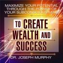 Maximize Your Potential Through the Power of Your Subconscious Mind to Create Wealth and Success (Unabridged), by Dr. Joseph Murphy