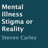 Mental Illness: Stigma or Reality (Unabridged) Audiobook, by Steven Carley