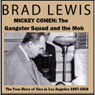 Mickey Cohen: The Gangster Squad and the Mob: The True Story of Vice in Los Angeles 1937-1950 (Unabridged), by Brad Lewis
