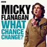 Micky Flanagan: What Chance Change? (Complete Series), by Micky Flanagan