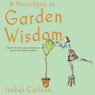 A Miscellany of Garden Wisdom (Unabridged) Audiobook, by Isobel Carlson
