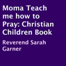 Momma Teach Me How to Pray: A Christian Childrens Book (Unabridged) Audiobook, by Reverend Sarah Garner