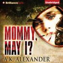 Mommy, May I? (Unabridged) Audiobook, by A. K. Alexander