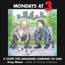 Mondays at 3: A Story for Managers Learning to Lead (Unabridged), by Greg Giesen