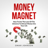 Money Magnet: How to Use the Laws of the Universe to Attract Money into Your Life (Unabridged) Audiobook, by Omar Johnson