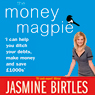 The Money Magpie: The Ultimate Guide to Savvy Saving, Ditching Your Debts and Making Money (Unabridged), by Jasmine Birtles