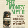 The Money Myth: School Resources, Outcomes, and Equity (Unabridged), by W. Norton Grubb