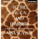 To the Moon and Timbuktu: A Trek Through the Heart of Africa (Unabridged), by Nina Sovich
