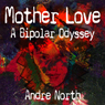 Mother Love: A Bipolar Odyssey (Unabridged) Audiobook, by Andre North