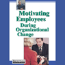 Motivating Employees During Organizational Change (Unabridged), by Briefings Media Group