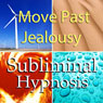 Move Past Jealousy Subliminal Affirmations: Release Jealous Feelings & Let Go of the Past, Solfeggio Tones, Binaural Beats, Self Help Meditation Hypnosis Audiobook, by Subliminal Hypnosis