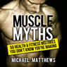 Muscle Myths: 50 Health & Fitness Mistakes You Dont Know Youre Making: Build Healthy Muscle (Unabridged), by Michael Matthews