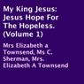 My King Jesus: Jesus Hope for the Hopeless, Volume 1 (Unabridged) Audiobook, by Elizabeth Townsend