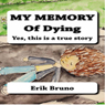 My Memory of Dying: Yes, This Is a True Story (Unabridged) Audiobook, by Erik Bruno