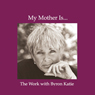 My Mother Is..., by Byron Katie Mitchell