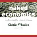 Naked Economics: Undressing the Dismal Science (Unabridged), by Charles Wheelan