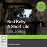 Ned Kelly: A Short Life (Unabridged) Audiobook, by Ian Jones