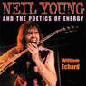 Neil Young and the Poetics of Energy: Musical Meaning and Interpretation (Unabridged), by William Echard