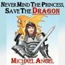 Never Mind the Princess, Save the *Dragon*: A Comedic Fantasy Tale (Unabridged), by Michael Angel