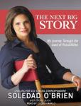 The Next Big Story: My Journey Through the Land of Possibilities (Unabridged), by Soledad O'Brien