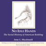 No Idle Hands: The Social History of American Knitting, by Anne L Macdonald