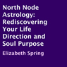 North Node Astrology: Rediscovering Your Life Direction and Soul Purpose (Unabridged) Audiobook, by Elizabeth Spring