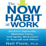 The Now Habit at Work: Perform Optimally, Maintain Focus, and Ignite Motivation in Yourself and Others (Unabridged) Audiobook, by Neil Fiore