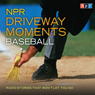 NPR Driveway Moments: Baseball: Radio Stories That Wont Let You Go (Unabridged) Audiobook, by NPR