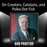 On Creators, Catalysts, and Polka-Dot Fish Audiobook, by Bob Proctor
