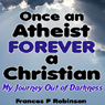 Once an Atheist Forever a Christian: My Journey Out of Darkness (Unabridged), by Frances P. Robinson