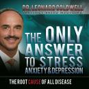 The Only Answer to Stress, Anxiety and Depression: The Root Cause of All Disease (Unabridged) Audiobook, by Dr. Leonard Coldwell