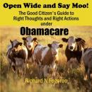 Open Wide and Say Moo!: The Good Citizens Guide to Right Thoughts and Right Actions under Obamacare (Unabridged), by Richard N. Fogoros