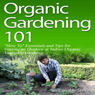Organic Gardening 101: How To Essentials and Tips for Starting an Outdoor or Indoor Organic Vegetable Garden (Unabridged) Audiobook, by Sustainable Stevie