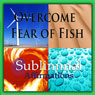 Overcome Fear of Fish Subliminal Affirmations: Ichthyobia & Fish Phobia, Solfeggio Tones, Binaural Beats, Self Help Meditation Hypnosis Audiobook, by Subliminal Hypnosis