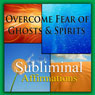 Overcome Fear of Ghosts & Spirits Subliminal Affirmations: Spectrophobia & Phobia Treatment, Solfeggio Tones, Binaural Beats, Self Help Meditation Hypnosis Audiobook, by Subliminal Hypnosis