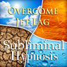 Overcome Jet Lag Subliminal Affirmations: Circadian Rhythm & Travel Fatigue, Solfeggio Tones, Binaural Beats, Self Help Meditation Hypnosis Audiobook, by Subliminal Hypnosis