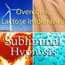 Overcome Lactose Intolerance Subliminal Affirmations: Dairy Allergy & Food Allergies, Solfeggio Tones, Binaural Beats, Self Help Meditation Hypnosis Audiobook, by Subliminal Hypnosis