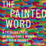 The Painted Word: A Treasure Chest of Remarkable Words and Their Origins (Unabridged), by Phil Cousineau