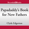 Papadaddys Book for New Fathers: Advice to Dads of All Ages (Unabridged) Audiobook, by Clyde Edgerton