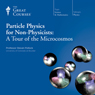 Particle Physics for Non-Physicists: A Tour of the Microcosmos, by The Great Courses