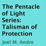 The Pentacle of Light Series, Book 3: Talisman of Protection (Unabridged) Audiobook, by Joel M. Andre