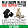 The Personal Training Sales Education Textbook: A Simple and Effective Sales System Designed Specifically for the Personal Trainer in the Health (Unabridged) Audiobook, by Tim Tierney