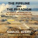 The Pipeline and the Paradigm: Keystone XL, Tar Sands, and the Battle to Defuse the Carbon Bomb (Unabridged), by Samuel Avery