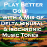 Play Better Golf - with a Mix of Delta Binaural Isochronic Tones: Three-in-One Legendary, Complete Hypnotherapy Session, by Randy Charach