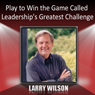 Play to Win the Game Called Leaderships Greatest Challenge Audiobook, by Larry Wilson