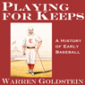 Playing for Keeps: A History of Early Baseball (20th Anniversary Edition) (Unabridged) Audiobook, by Warren Goldstein