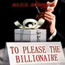 To Please the Billionaire: An Erotic Tale of Male Domination & Female Submission (Unabridged), by Alex Anders