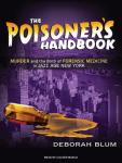 The Poisoners Handbook: Murder and the Birth of Forensic Medicine in Jazz Age New York (Unabridged), by Deborah Blum